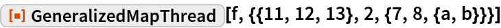 "ResourceFunction[  ""GeneralizedMapThread""][f, {{11, 12, 13}, 2, {7, 8, {a, b}}}]"