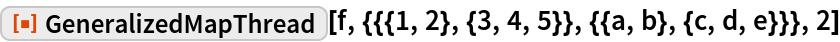 "ResourceFunction[  ""GeneralizedMapThread""][f, {{{1, 2}, {3, 4, 5}}, {{a, b}, {c, d, e}}}, 2]"