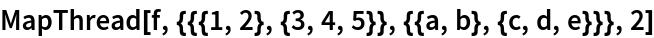 MapThread[f, {{{1, 2}, {3, 4, 5}}, {{a, b}, {c, d, e}}}, 2]