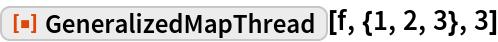 "ResourceFunction[""GeneralizedMapThread""][f, {1, 2, 3}, 3]"