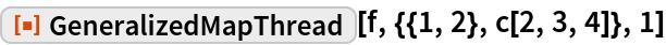 "ResourceFunction[""GeneralizedMapThread""][f, {{1, 2}, c[2, 3, 4]}, 1]"
