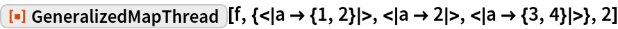 """ResourceFunction[  """"GeneralizedMapThread""""][f, {< a -> {1, 2} >, < a -> 2 >, <     a -> {3, 4} >}, 2]"""