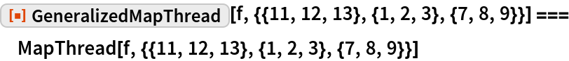 "ResourceFunction[""GeneralizedMapThread""][   f, {{11, 12, 13}, {1, 2, 3}, {7, 8, 9}}] === MapThread[f, {{11, 12, 13}, {1, 2, 3}, {7, 8, 9}}]"