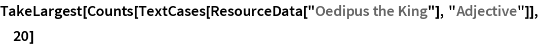 """TakeLargest[  Counts[TextCases[ResourceData[""""Oedipus the King""""], """"Adjective""""]], 20]"""
