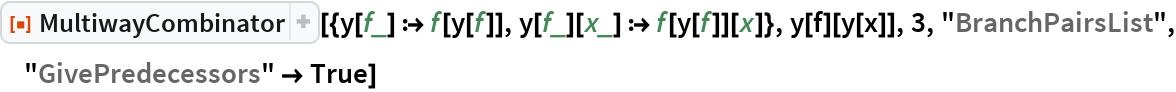 """ResourceFunction[  """"MultiwayCombinator""""][{y[f_] :> f[y[f]], y[f_][x_] :> f[y[f]][x]}, y[f][y[x]], 3, """"BranchPairsList"""", """"GivePredecessors"""" -> True]"""