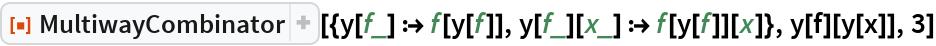 """ResourceFunction[  """"MultiwayCombinator""""][{y[f_] :> f[y[f]], y[f_][x_] :> f[y[f]][x]}, y[f][y[x]], 3]"""