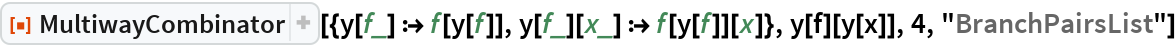 """ResourceFunction[  """"MultiwayCombinator""""][{y[f_] :> f[y[f]], y[f_][x_] :> f[y[f]][x]}, y[f][y[x]], 4, """"BranchPairsList""""]"""