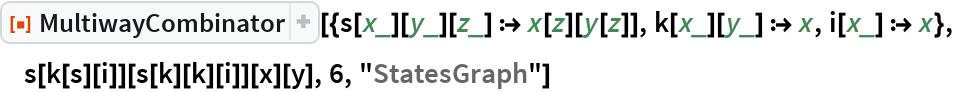 "ResourceFunction[  ""MultiwayCombinator""][{s[x_][y_][z_] :> x[z][y[z]], k[x_][y_] :> x, i[x_] :> x}, s[k[s][i]][s[k][k][i]][x][y], 6, ""StatesGraph""]"