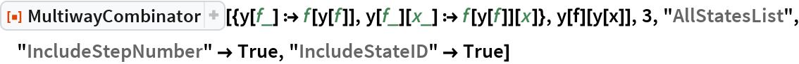 """ResourceFunction[  """"MultiwayCombinator""""][{y[f_] :> f[y[f]], y[f_][x_] :> f[y[f]][x]}, y[f][y[x]], 3, """"AllStatesList"""", """"IncludeStepNumber"""" -> True, """"IncludeStateID"""" -> True]"""