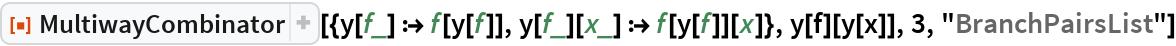 """ResourceFunction[  """"MultiwayCombinator""""][{y[f_] :> f[y[f]], y[f_][x_] :> f[y[f]][x]}, y[f][y[x]], 3, """"BranchPairsList""""]"""