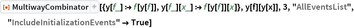"""ResourceFunction[  """"MultiwayCombinator""""][{y[f_] :> f[y[f]], y[f_][x_] :> f[y[f]][x]}, y[f][y[x]], 3, """"AllEventsList"""", """"IncludeInitializationEvents"""" -> True]"""
