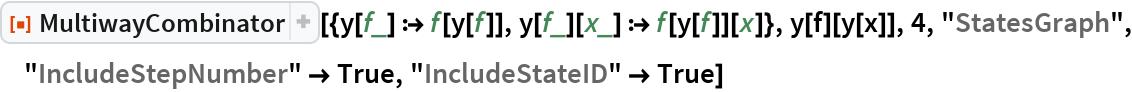 """ResourceFunction[  """"MultiwayCombinator""""][{y[f_] :> f[y[f]], y[f_][x_] :> f[y[f]][x]}, y[f][y[x]], 4, """"StatesGraph"""", """"IncludeStepNumber"""" -> True, """"IncludeStateID"""" -> True]"""