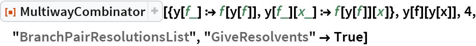 """ResourceFunction[  """"MultiwayCombinator""""][{y[f_] :> f[y[f]], y[f_][x_] :> f[y[f]][x]}, y[f][y[x]], 4, """"BranchPairResolutionsList"""", """"GiveResolvents"""" -> True]"""