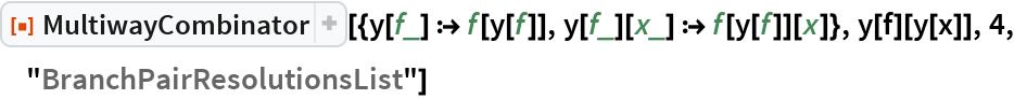 """ResourceFunction[  """"MultiwayCombinator""""][{y[f_] :> f[y[f]], y[f_][x_] :> f[y[f]][x]}, y[f][y[x]], 4, """"BranchPairResolutionsList""""]"""