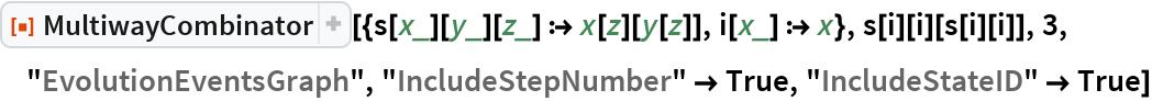 """ResourceFunction[  """"MultiwayCombinator""""][{s[x_][y_][z_] :> x[z][y[z]], i[x_] :> x}, s[i][i][s[i][i]], 3, """"EvolutionEventsGraph"""", """"IncludeStepNumber"""" -> True, """"IncludeStateID"""" -> True]"""