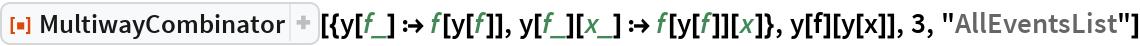 """ResourceFunction[  """"MultiwayCombinator""""][{y[f_] :> f[y[f]], y[f_][x_] :> f[y[f]][x]}, y[f][y[x]], 3, """"AllEventsList""""]"""
