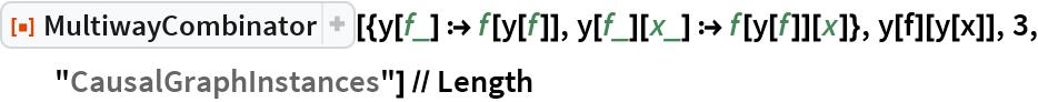 """ResourceFunction[   """"MultiwayCombinator""""][{y[f_] :> f[y[f]], y[f_][x_] :> f[y[f]][x]}, y[f][y[x]], 3, """"CausalGraphInstances""""] // Length"""