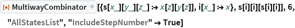"""ResourceFunction[  """"MultiwayCombinator""""][{s[x_][y_][z_] :> x[z][y[z]], i[x_] :> x}, s[i][i][s[i][i]], 6, """"AllStatesList"""", """"IncludeStepNumber"""" -> True]"""