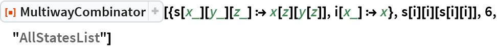 """ResourceFunction[  """"MultiwayCombinator""""][{s[x_][y_][z_] :> x[z][y[z]], i[x_] :> x}, s[i][i][s[i][i]], 6, """"AllStatesList""""]"""