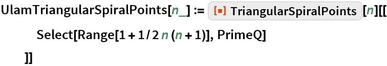 """UlamTriangularSpiralPoints[n_] := ResourceFunction[""""TriangularSpiralPoints""""][n][[    Select[Range[1 + 1/2 n (n + 1)], PrimeQ]    ]]"""