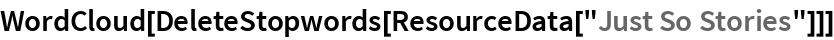 """WordCloud[DeleteStopwords[ResourceData[""""Just So Stories""""]]]"""