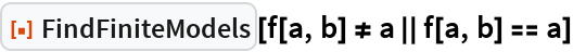 """ResourceFunction[""""FindFiniteModels""""][f[a, b] != a    f[a, b] == a]"""