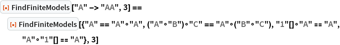 """ResourceFunction[""""FindFiniteModels""""][""""A"""" -> """"AA"""", 3] == ResourceFunction[   """"FindFiniteModels""""][{""""A"""" == """"A""""\[SmallCircle]""""A"""", (""""A""""\[SmallCircle]""""B"""")\[SmallCircle]""""C"""" == """"A""""\[SmallCircle](""""B""""\[SmallCircle]""""C""""), """"1""""[]\[SmallCircle]""""A"""" == """"A"""", """"A""""\[SmallCircle]""""1""""[] == """"A""""}, 3]"""