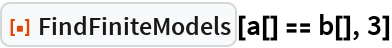 """ResourceFunction[""""FindFiniteModels""""][a[] == b[], 3]"""