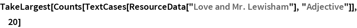 """TakeLargest[  Counts[TextCases[ResourceData[""""Love and Mr. Lewisham""""], """"Adjective""""]], 20]"""