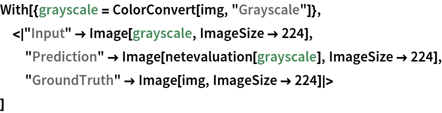 """With[{grayscale = ColorConvert[img, """"Grayscale""""]},  < """"Input"""" -> Image[grayscale, ImageSize -> 224], """"Prediction"""" -> Image[netevaluation[grayscale], ImageSize -> 224], """"GroundTruth"""" -> Image[img, ImageSize -> 224] >  ]"""