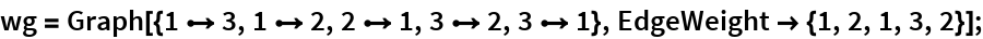 wg = Graph[{1 \[DirectedEdge] 3, 1 \[DirectedEdge] 2, 2 \[DirectedEdge] 1, 3 \[DirectedEdge] 2, 3 \[DirectedEdge] 1}, EdgeWeight -> {1, 2, 1, 3, 2}];