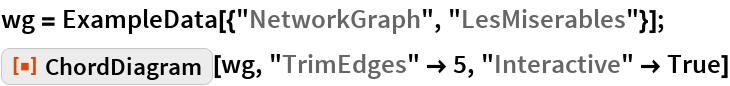 "wg = ExampleData[{""NetworkGraph"", ""LesMiserables""}]; ResourceFunction[""ChordDiagram""][wg, ""TrimEdges"" -> 5, ""Interactive"" -> True]"