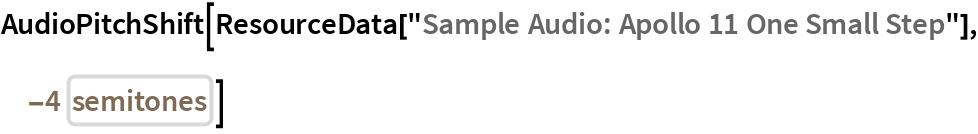"AudioPitchShift[  ResourceData[""Sample Audio: Apollo 11 One Small Step""], Quantity[-4, IndependentUnit[""semitones""]]]"
