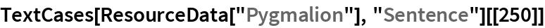 """TextCases[ResourceData[""""Pygmalion""""], """"Sentence""""][[250]]"""