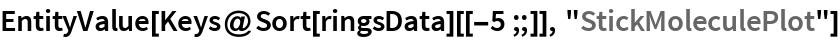 """EntityValue[Keys@Sort[ringsData][[-5 ;;]], """"StickMoleculePlot""""]"""