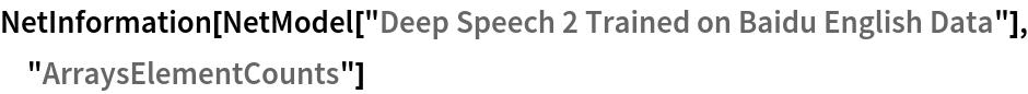 "NetInformation[  NetModel[""Deep Speech 2 Trained on Baidu English Data""], \ ""ArraysElementCounts""]"