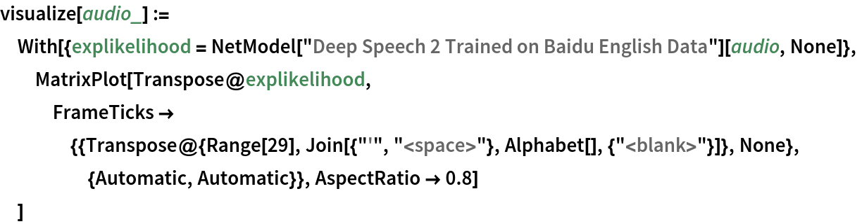 "visualize[audio_] := With[{explikelihood = NetModel[""Deep Speech 2 Trained on Baidu English Data""][audio, None]},   MatrixPlot[Transpose@explikelihood, FrameTicks -> {{Transpose@{Range[29], Join[{""'"", ""<space>""}, Alphabet[], {""<blank>""}]}, None}, {Automatic, Automatic}}, AspectRatio -> 0.8]   ]"