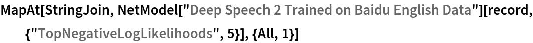 "MapAt[StringJoin, NetModel[""Deep Speech 2 Trained on Baidu English Data""][   record, {""TopNegativeLogLikelihoods"", 5}], {All, 1}]"