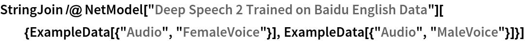 "StringJoin /@ NetModel[""Deep Speech 2 Trained on Baidu English \ Data""][{ExampleData[{""Audio"", ""FemaleVoice""}], ExampleData[{""Audio"", ""MaleVoice""}]}]"