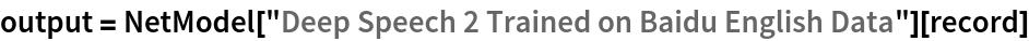 "output = NetModel[""Deep Speech 2 Trained on Baidu English Data""][   record]"