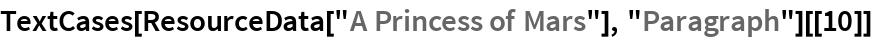 "TextCases[ResourceData[""A Princess of Mars""], ""Paragraph""][[10]]"
