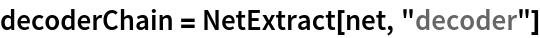 """decoderChain = NetExtract[net, """"decoder""""]"""