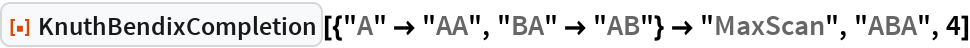 """ResourceFunction[  """"KnuthBendixCompletion""""][{""""A"""" -> """"AA"""", """"BA"""" -> """"AB""""} -> """"MaxScan"""", """"ABA"""", 4]"""
