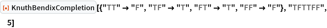 """ResourceFunction[  """"KnuthBendixCompletion""""][{""""TT"""" -> """"F"""", """"TF"""" -> """"T"""", """"FT"""" -> """"T"""", """"FF"""" -> """"F""""}, """"TFTTFF"""", 5]"""