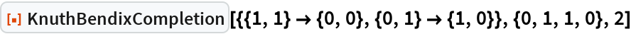 """ResourceFunction[  """"KnuthBendixCompletion""""][{{1, 1} -> {0, 0}, {0, 1} -> {1, 0}}, {0, 1,    1, 0}, 2]"""