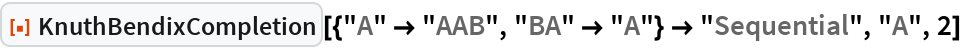 """ResourceFunction[  """"KnuthBendixCompletion""""][{""""A"""" -> """"AAB"""", """"BA"""" -> """"A""""} -> """"Sequential"""", """"A"""", 2]"""