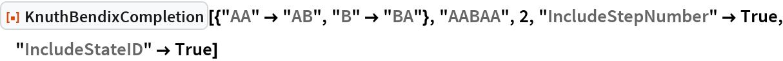 "ResourceFunction[  ""KnuthBendixCompletion""][{""AA"" -> ""AB"", ""B"" -> ""BA""}, ""AABAA"", 2, ""IncludeStepNumber"" -> True, ""IncludeStateID"" -> True]"