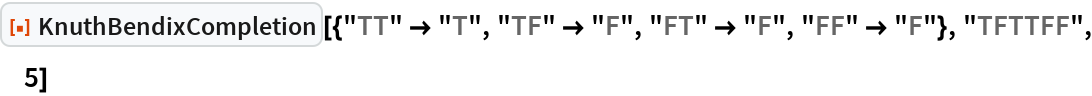 """ResourceFunction[  """"KnuthBendixCompletion""""][{""""TT"""" -> """"T"""", """"TF"""" -> """"F"""", """"FT"""" -> """"F"""", """"FF"""" -> """"F""""}, """"TFTTFF"""", 5]"""