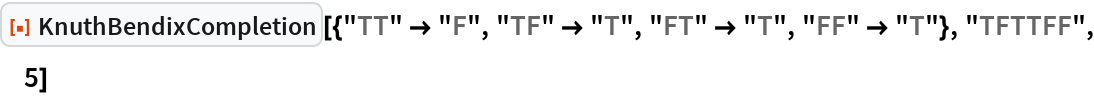 """ResourceFunction[  """"KnuthBendixCompletion""""][{""""TT"""" -> """"F"""", """"TF"""" -> """"T"""", """"FT"""" -> """"T"""", """"FF"""" -> """"T""""}, """"TFTTFF"""", 5]"""