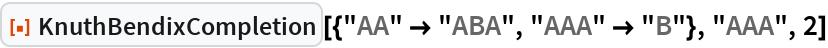 """ResourceFunction[  """"KnuthBendixCompletion""""][{""""AA"""" -> """"ABA"""", """"AAA"""" -> """"B""""}, """"AAA"""", 2]"""